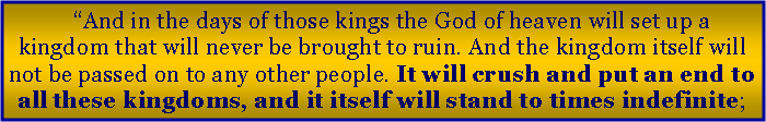"Text Box: ""And in the days of those kings the God of heaven will set up a kingdom that will never be brought to ruin. And the kingdom itself will not be passed on to any other people. It will crush and put an end to all these kingdoms, and it itself will stand to times indefinite;"