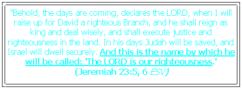 "Text Box: ""Behold, the days are coming, declares the LORD, when I will raise up for David a righteous Branch, and he shall reign as king and deal wisely, and shall execute justice and righteousness in the land. In his days Judah will be saved, and Israel will dwell securely. And this is the name by which he will be called: 'The LORD is our righteousness.' 